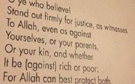 O you who have believed, be persistently standing firm in justice, witnesses for Allah , even if it be against yourselves or parents and relatives. Whether one is rich or poor, Allah is more worthy of both. So follow not [personal] inclination, lest you not be just. And if you distort [your testimony] or refuse [to give it], then indeed Allah is ever, with what you do, Acquainted. (Surah Al – Nisa, Ayat 135)